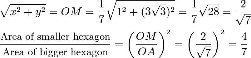 \begin{align*}&\sqrt{x^2+y^2}=OM=\frac{1}{7}\sqrt{1^2+(3\sqrt{3})^2}=\frac{1}{7}\sqrt{28}=\frac{2}{\sqrt{7}} \\ &\frac{\text{Area of smaller hexagon}}{\text{Area of bigger hexagon}}=\left(\frac{OM}{OA}\right)^2=\left(\frac{2}{\sqrt{7}}\right)^2=\frac{4}{7}\end{align*}
