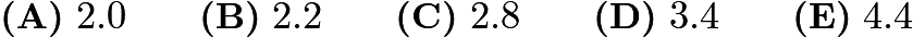$\textbf{(A)}\ 2.0\qquad\textbf{(B)}\ 2.2\qquad\textbf{(C)}\ 2.8\qquad\textbf{(D)}\ 3.4\qquad\textbf{(E)}\ 4.4$