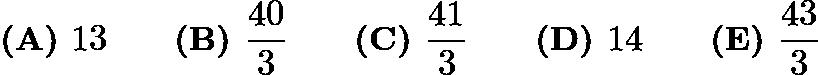 $\textbf{(A) }13 \qquad \textbf{(B) }\frac{40}3 \qquad \textbf{(C) }\frac{41}3 \qquad \textbf{(D) }14\qquad \textbf{(E) }\frac{43}3$