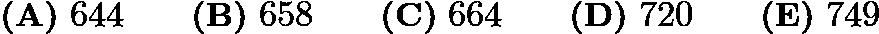 $\textbf{(A)}\ 644\qquad\textbf{(B)}\ 658\qquad\textbf{(C)}\ 664\qquad\textbf{(D)}\ 720\qquad\textbf{(E)}\ 749$