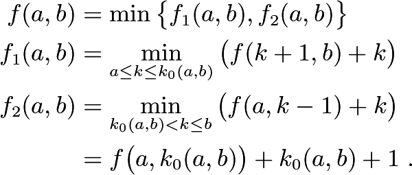 \begin{align*} f(a,b) & =\min\big\{ f_{1}(a,b),f_{2}(a,b)\big\}\\ f_{1}(a,b) & =\min_{a\le k\le k_{0}(a,b)}\big(f(k+1,b)+k\big)\\ f_{2}(a,b) & =\min_{k_{0}(a,b)<k\le b}\big(f(a,k-1)+k\big)\\  & =f\big(a,k_{0}(a,b)\big)+k_{0}(a,b)+1\ . \end{align*}