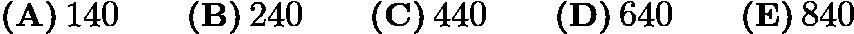 $\textbf{(A)}\,140 \qquad\textbf{(B)}\,240 \qquad\textbf{(C)}\,440 \qquad\textbf{(D)}\,640 \qquad\textbf{(E)}\,840$
