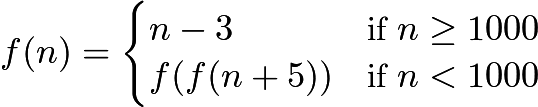 $f(n)=\begin{cases} n-3&\mbox{if}\ n\ge 1000\\ f(f(n+5))&\mbox{if}\ n<1000\end{cases}$