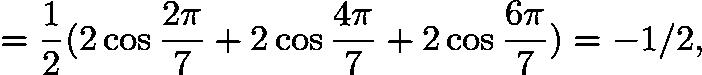 $= \frac{1}{2}(2 \cos \frac{2 \pi}{7} + 2 \cos \frac{4 \pi}{7} + 2 \cos \frac{6 \pi}{7}) = -1/2,$