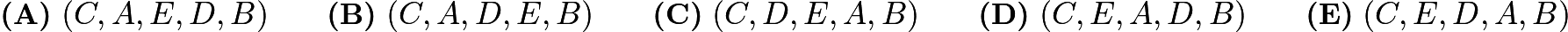 $\textbf{(A)}\ (C, A, E, D, B) \qquad \textbf{(B)}\ (C, A, D, E, B) \qquad \textbf{(C)}\ (C, D, E, A, B) \qquad \textbf{(D)}\ (C, E, A, D, B) \qquad \textbf{(E)}\ (C, E, D, A, B)$