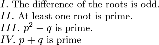 $I.\ \text{The difference of the roots is odd.} \\ II.\ \text{At least one root is prime.} \\ III.\ p^2-q\ \text{is prime}. \\ IV.\ p+q\ \text{is prime}$