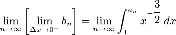$\lim_{n \to \infty} \left[ \lim_{\Delta x \to 0^+} b_n \right] = \lim_{n \to \infty} \int_{1}^{a_n} x^{-\dfrac{3}{2}} \,dx$