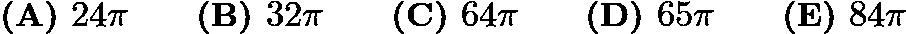 $\textbf{(A) }24\pi \qquad \textbf{(B) }32\pi \qquad \textbf{(C) }64\pi \qquad \textbf{(D) }65\pi \qquad \textbf{(E) }84\pi$