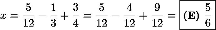 $x= \frac{5}{12} - \frac{1}{3} + \frac{3}{4} = \frac{5}{12} - \frac{4}{12} + \frac{9}{12}=\boxed{\textbf{(E) }\frac{5}{6}}$