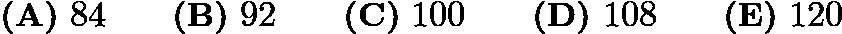 $\textbf{(A)}\ 84\qquad\textbf{(B)}\ 92\qquad\textbf{(C)}\ 100\qquad\textbf{(D)}\ 108\qquad\textbf{(E)}\ 120$