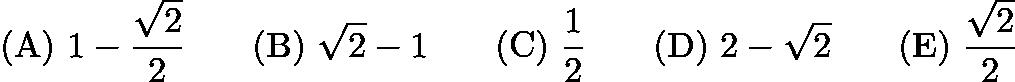 $\mathrm{(A) \ } 1-\frac{\sqrt{2}}{2}\qquad \mathrm{(B) \ } \sqrt{2}-1\qquad \mathrm{(C) \ } \frac{1}{2}\qquad \mathrm{(D) \ } 2-\sqrt{2}\qquad \mathrm{(E) \ } \frac{\sqrt{2}}{2}$