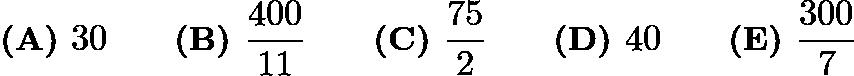 $\textbf {(A) } 30 \qquad \textbf {(B) } \frac{400}{11} \qquad \textbf {(C) } \frac{75}{2} \qquad \textbf {(D) } 40 \qquad \textbf {(E) } \frac{300}{7}$