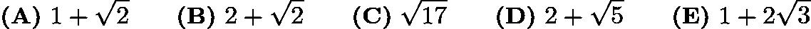 $\textbf{(A)}\ 1 + \sqrt{2} \qquad \textbf{(B)}\ 2 + \sqrt{2} \qquad \textbf{(C)}\ \sqrt{17} \qquad \textbf{(D)}\ 2 + \sqrt{5} \qquad\textbf{(E)}\ 1 + 2\sqrt{3}$