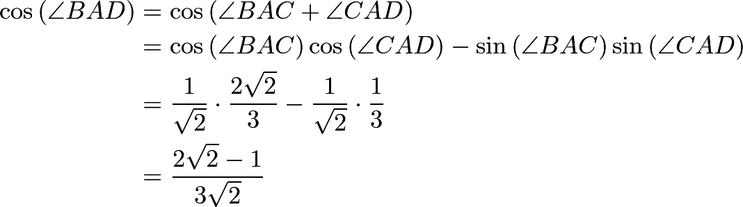 \[\begin{split}\cos{\left(\angle BAD\right)}&=\cos{\left(\angle BAC + \angle CAD\right)}\\&=\cos{\left(\angle BAC\right)}\cos{\left(\angle CAD\right)}-\sin{\left(\angle BAC\right)}\sin{\left(\angle CAD\right)}\\&=\frac{1}{\sqrt{2}}\cdot\frac{2 \sqrt{2}}{3} - \frac{1}{\sqrt{2}}\cdot\frac{1}{3} \\ &= \frac{2 \sqrt{2} - 1}{3 \sqrt{2}}\end{split}\]