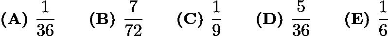 $\textbf {(A) } \frac{1}{36} \qquad \textbf {(B) } \frac{7}{72} \qquad \textbf {(C) } \frac{1}{9}\qquad \textbf {(D) } \frac{5}{36} \qquad \textbf {(E) } \frac{1}{6}$