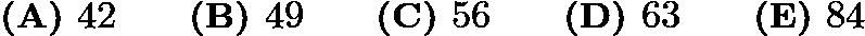 $\textbf{(A) }42\qquad \textbf{(B) }49\qquad \textbf{(C) }56\qquad \textbf{(D) }63\qquad \textbf{(E) }84\qquad$