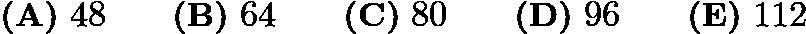 $\textbf{(A)}\ 48 \qquad\textbf{(B)}\ 64 \qquad\textbf{(C)}\ 80 \qquad\textbf{(D)}\ 96\qquad\textbf{(E)}\ 112$