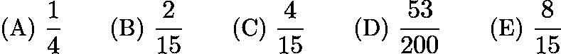 $\text{(A)}\ \frac{1}{4} \qquad \text{(B)}\ \frac{2}{15} \qquad \text{(C)}\ \frac{4}{15} \qquad \text{(D)}\ \frac{53}{200} \qquad \text{(E)}\ \frac{8}{15}$