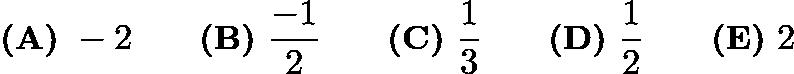 $\textbf{(A)} \ - 2 \qquad \textbf{(B)} \ \frac { - 1}{2} \qquad \textbf{(C)} \ \frac {1}{3} \qquad \textbf{(D)} \ \frac {1}{2} \qquad \textbf{(E)} \ 2$