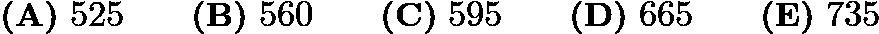 $\textbf{(A)}\mbox{ }525\qquad\textbf{(B)}\mbox{ }560\qquad\textbf{(C)}\mbox{ }595\qquad\textbf{(D)}\mbox{ }665\qquad\textbf{(E)}\mbox{ }735$