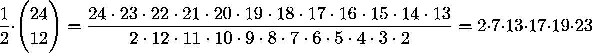 \[\frac{1}{2}\cdot \binom{24}{12}=\frac{24\cdot 23\cdot 22\cdot 21\cdot 20\cdot 19\cdot 18\cdot 17\cdot 16\cdot 15\cdot 14\cdot 13}{2\cdot 12\cdot 11\cdot 10\cdot 9\cdot 8\cdot 7\cdot 6\cdot 5\cdot 4\cdot 3\cdot 2}=2\cdot 7\cdot 13\cdot 17\cdot 19\cdot 23\]