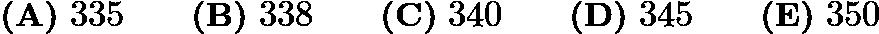 $\textbf{(A)}\ 335 \qquad \textbf{(B)}\ 338 \qquad \textbf{(C)}\ 340 \qquad \textbf{(D)}\ 345 \qquad \textbf{(E)}\ 350$