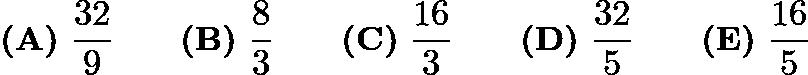 $\textbf{(A)} ~\frac{32}{9}\qquad\textbf{(B)} ~\frac{8}{3}\qquad\textbf{(C)} ~\frac{16}{3}\qquad\textbf{(D)} ~\frac{32}{5}\qquad\textbf{(E)} ~\frac{16}{5}$