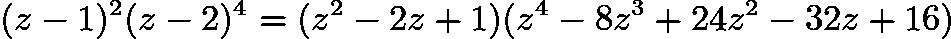 $(z-1)^2(z-2)^4=(z^2-2z+1)(z^4-8z^3+24z^2-32z+16)$
