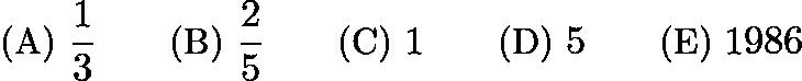 $\text{(A)}\ \frac{1}{3} \qquad \text{(B)}\ \frac{2}{5} \qquad \text{(C)}\ 1 \qquad \text{(D)}\ 5 \qquad \text{(E)}\ 1986$