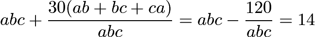 $abc + \frac{30(ab + bc + ca)}{abc} = abc - \frac{120}{abc} = 14$