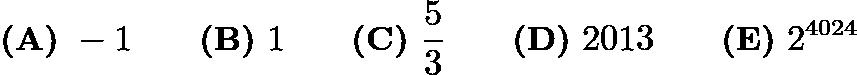$\textbf{(A)}\ -1 \qquad\textbf{(B)}\ 1 \qquad\textbf{(C)}\ \frac{5}{3} \qquad\textbf{(D)}\ 2013 \qquad\textbf{(E)}\ 2^{4024}$