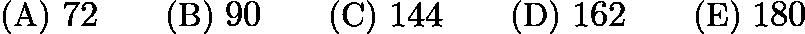$\text{(A)}\ 72 \qquad \text{(B)}\ 90 \qquad \text{(C)}\ 144 \qquad \text{(D)}\ 162 \qquad \text{(E)}\ 180$