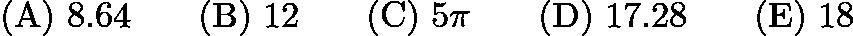 $\mathrm{(A)}\ 8.64\qquad \mathrm{(B)}\ 12\qquad \mathrm{(C)}\ 5\pi\qquad \mathrm{(D)}\ 17.28\qquad \mathrm{(E)}\ 18$