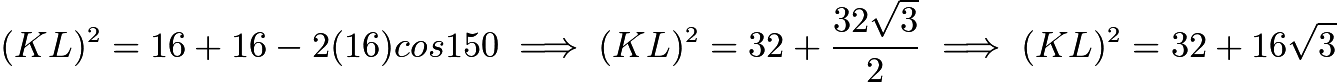 $(KL)^2=16+16-2(16)cos{150}\implies (KL)^2=32+\frac{32\sqrt{3}}{2}\implies (KL)^2=32+16\sqrt{3}$