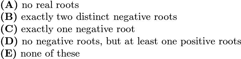 $\textbf{(A)} \text{ no real roots} \\ \textbf{(B)} \text{ exactly two distinct negative roots} \\ \textbf{(C)} \text{ exactly one negative root} \\ \textbf{(D)} \text{ no negative roots, but at least one positive roots} \\ \textbf{(E)} \text{ none of these}$