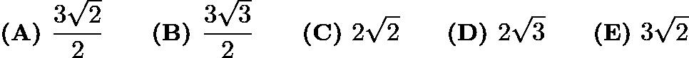 $\textbf{(A) } \frac{3\sqrt2}{2} \qquad\textbf{(B) } \frac{3\sqrt3}{2} \qquad\textbf{(C) } 2\sqrt2 \qquad\textbf{(D) } 2\sqrt3 \qquad\textbf{(E) } 3\sqrt2$