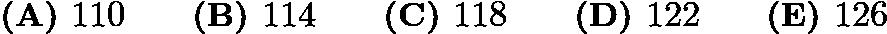 $\textbf{(A) }110 \qquad \textbf{(B) }114 \qquad \textbf{(C) }118 \qquad \textbf{(D) }122\qquad \textbf{(E) }126$