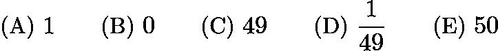 $\text{(A)}\ 1 \qquad \text{(B)}\ 0 \qquad \text{(C)}\ 49 \qquad \text{(D)}\ \frac{1}{49} \qquad \text{(E)}\ 50$