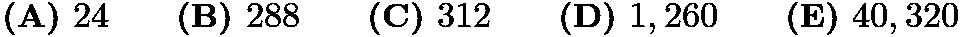 $\textbf{(A) } 24 \qquad\textbf{(B) } 288 \qquad\textbf{(C) } 312 \qquad\textbf{(D) } 1,260 \qquad\textbf{(E) } 40,320$
