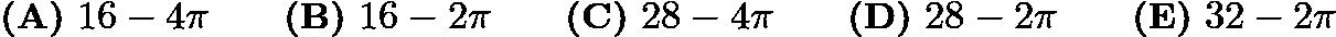 $\textbf{(A)}\ 16-4\pi\qquad \textbf{(B)}\ 16-2\pi \qquad \textbf{(C)}\ 28-4\pi \qquad \textbf{(D)}\ 28-2\pi \qquad \textbf{(E)}\ 32-2\pi$