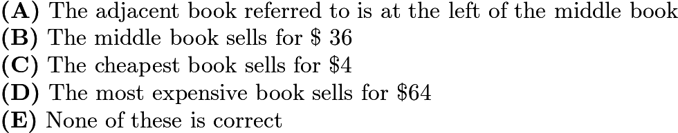 $\textbf{(A)}\ \text{The adjacent book referred to is at the left of the middle book}\qquad \\ \textbf{(B)}\ \text{The middle book sells for \textdollar 36} \qquad \\ \textbf{(C)}\ \text{The cheapest book sells for \textdollar4} \qquad \\ \textbf{(D)}\ \text{The most expensive book sells for \textdollar64 } \qquad \\ \textbf{(E)}\ \text{None of these is correct }$