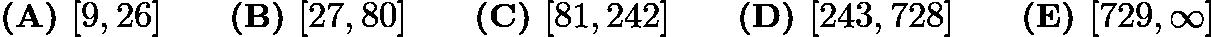 $\textbf{(A) } [9,26] \qquad\textbf{(B) } [27,80] \qquad\textbf{(C) } [81,242]\qquad\textbf{(D) } [243,728] \qquad\textbf{(E) } [729,\infty]$