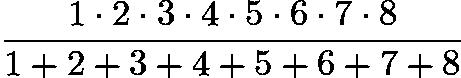 $\frac{1 \cdot 2 \cdot 3 \cdot 4 \cdot 5 \cdot 6 \cdot 7 \cdot 8}{1+2+3+4+5+6+7+8}$