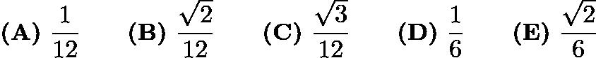 $\textbf{(A)}\ \frac{1}{12}\qquad\textbf{(B)}\ \frac{\sqrt{2}}{12}\qquad\textbf{(C)}\ \frac{\sqrt{3}}{12}\qquad\textbf{(D)}\ \frac{1}{6}\qquad\textbf{(E)}\ \frac{\sqrt{2}}{6}$