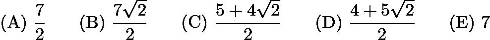 $\mathrm{(A) \ } \frac72\qquad \mathrm{(B) \ } \frac{7\sqrt2}{2}\qquad \mathrm{(C) \ } \frac{5+4\sqrt2}{2}\qquad \mathrm{(D) \ } \frac{4+5\sqrt2}{2}\qquad \mathrm{(E) \ } 7$
