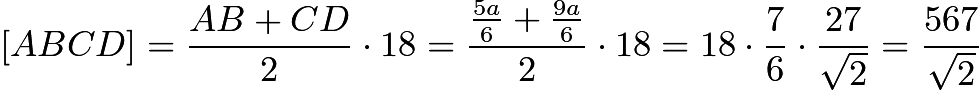 $[ABCD]=\frac{AB+CD}{2} \cdot 18 = \frac{\frac{5a}{6} +\frac{9a}{6}}{2} \cdot 18 = 18 \cdot \frac{7}{6} \cdot \frac{27}{\sqrt{2}} = \frac{567}{\sqrt{2}}$