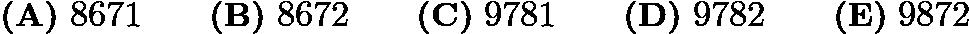 $\textbf{(A)}\ 8671 \qquad \textbf{(B)}\ 8672 \qquad \textbf{(C)}\ 9781 \qquad \textbf{(D)}\ 9782 \qquad \textbf{(E)}\ 9872$