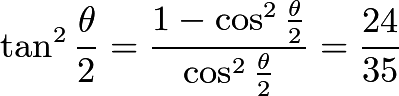 $\tan^2{\frac{\theta}{2}}=\frac{1-\cos^2{\frac{\theta}{2}}}{\cos^2{\frac{\theta}{2}}}=\frac{24}{35}$