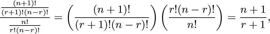 \[\frac{\frac{(n + 1)!}{(r + 1)!(n-r)!}}{\frac{n!}{r!(n-r)!}} = \left(\frac{(n + 1)!}{(r + 1)!(n - r)!}\right) \left(\frac{r!(n-r)!}{n!}\right) = \frac{n + 1}{r + 1},\]