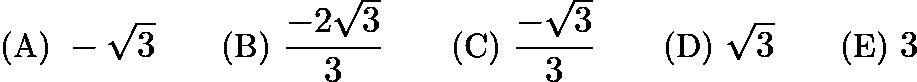 $\text {(A) } -\sqrt{3} \qquad \text {(B) } \frac{-2\sqrt{3}}{3} \qquad \text {(C) } \frac{-\sqrt{3}}{3} \qquad \text {(D) } \sqrt{3} \qquad \text {(E) } 3$